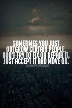 Dont try to fix relationships you outgrew