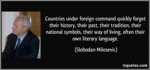 Countries under foreign command quickly forget their history, their ...