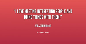love meeting interesting people and doing things with them.""