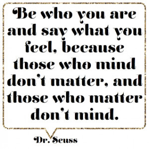 Funny Genius Quotes: Be Who You Are And Say What You Feel Quote ~ Art ...