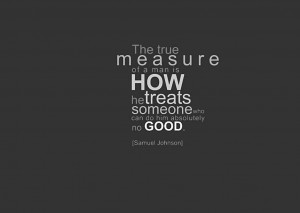 ... Is How He Treat Someone Who Can Do Him Absolutely No Good ~ Life Quote