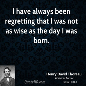 ... always been regretting that I was not as wise as the day I was born