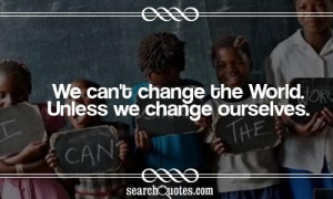 We can't change the World. Unless we change ourselves.