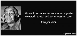 ... greater courage in speech and earnestness in action. - Sarojini Naidu