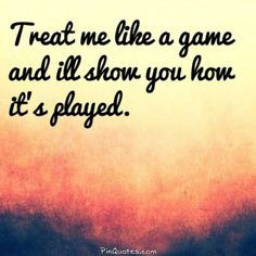 Treat me like a game and I'll show you how it's played! @pinquotes ...