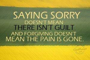 Guilt Quote: Saying sorry doesn't mean there isn't guilt... Guilt ...