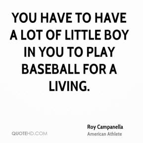 Roy Campanella - You have to have a lot of little boy in you to play ...