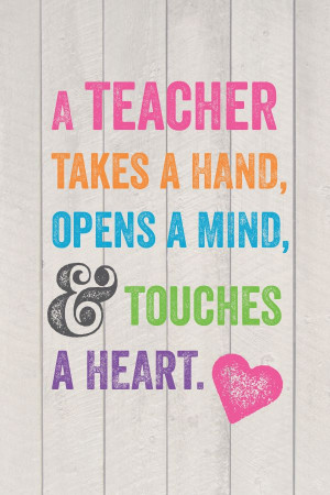 teacher takes a hand, opens a mind, and touches a heart.