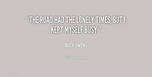 """The road had the lonely times, but I kept myself busy."""""""