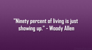 """Ninety percent of living is just showing up."""" – Woody Allen"""