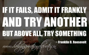 If it fails, admit it frankly and try another. But above all, try ...