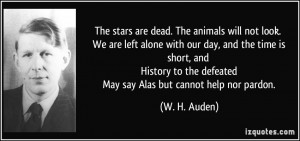 The stars are dead. The animals will not look. We are left alone with ...