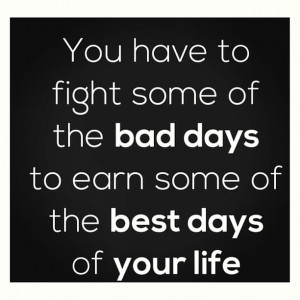 You Have To Fight Some Of The Bad Days To Earn Some Of The Best Days ...
