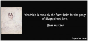 Friendship is certainly the finest balm for the pangs of disappointed ...