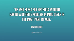 He who seeks for methods without having a definite problem in mind ...