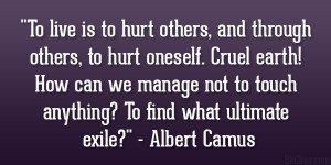 To live is to hurt others, and through others, to hurt oneself. Cruel ...