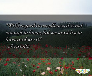 With regard to excellence , it is not enough to know, but we must try ...