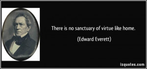 There is no sanctuary of virtue like home Edward Everett