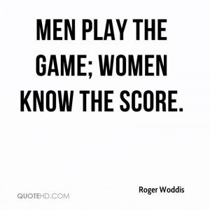 Men play the game; women know the score.