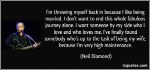 ... of being my wife, because I'm very high maintenance. - Neil Diamond