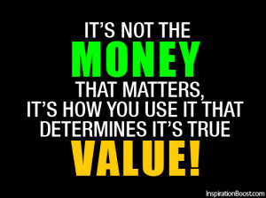 It's not the Money that matters, it's how you use it that determines ...