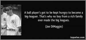 ball player's got to be kept hungry to become a big-leaguer. That's ...