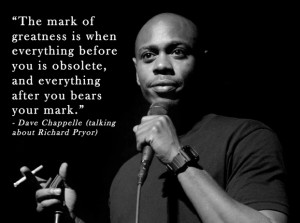 "The mark of greatness is when…"" – Dave Chappelle"