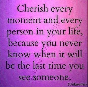 Cherish every moment and person