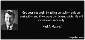 ... our dependability, He will increase our capability. - Neal A. Maxwell