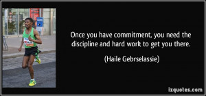 Once you have commitment, you need the discipline and hard work to get ...