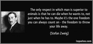 The only respect in which man is superior to animals is that he can ...