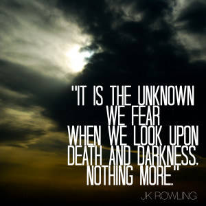 It is the unknown we fear when we look upon death and darkness ...