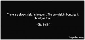 ... in freedom. The only risk in bondage is breaking free. - Gita Bellin