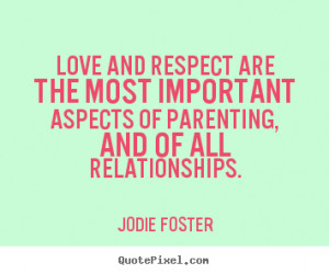 quotes - Love and respect are the most important aspects of parenting ...