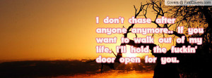 don't chase after anyone anymore.. If youwant to walk out of mylife ...