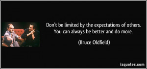 ... of others. You can always be better and do more. - Bruce Oldfield