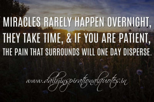 Miracles rarely happen overnight, they take time, & if you are patient ...