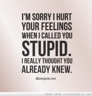 sorry I hurt your feelings when I called you stupid. I really ...