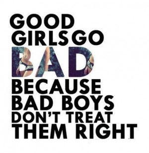 Good girls go bad because bad boys don't treat them right.