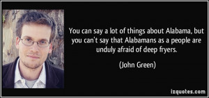 ... Alabamans as a people are unduly afraid of deep fryers. - John Green