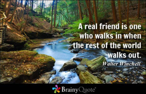 real friend is one who walks in when the rest of the world walks out ...