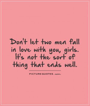 Don't let two men fall in love with you, girls. It's not the sort of ...