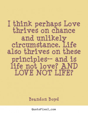 ... perhaps love thrives on chance and.. Brandon Boyd popular love quotes