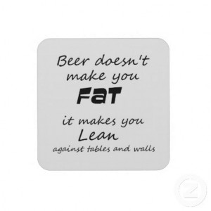 Beer doesn't make you FAT - it makes you LEAN..... against ...