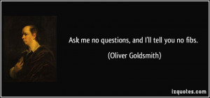 Ask me no questions, and I'll tell you no fibs. - Oliver Goldsmith