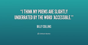 think my poems are slightly underrated by the word 'accessible ...