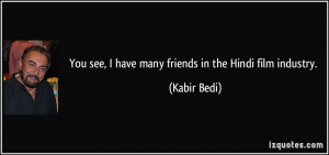 You see, I have many friends in the Hindi film industry. - Kabir Bedi