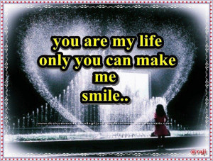 You are my life only you can make me smile