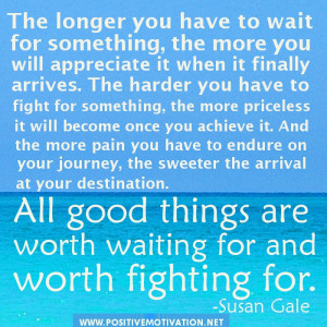good things are worth waiting for and worth fighting for