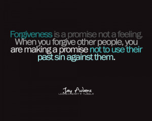 Forgiveness is a promise not a feeling. When you forgive other people ...